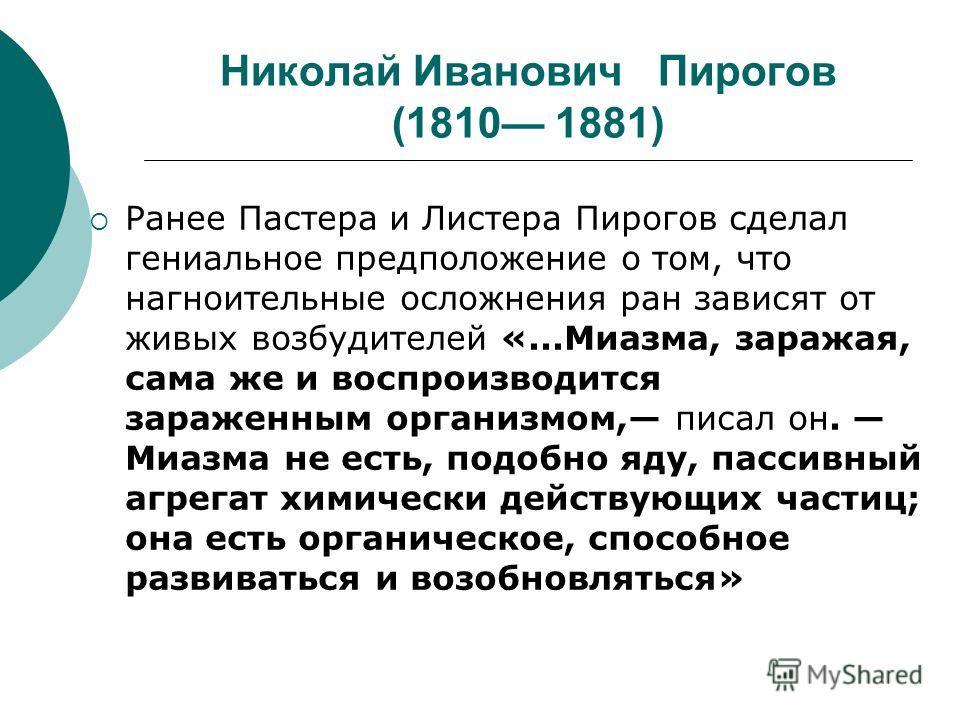 Николай Иванович Пирогов (1810 1881) Ранее Пастера и Листера Пирогов сделал гениальное предположение о том, что нагноительные осложнения ран зависят от живых возбудителей «...Миазма, заражая, сама же и воспроизводится зараженным организмом, писал он.