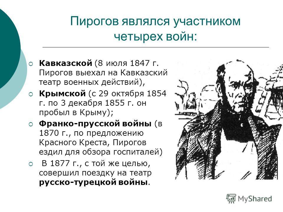 Пирогов являлся участником четырех войн: Кавказской (8 июля 1847 г. Пирогов выехал на Кавказский театр военных действий), Крымской (с 29 октября 1854 г. по 3 декабря 1855 г. он пробыл в Крыму); Франко-прусской войны (в 1870 г., по предложению Красног