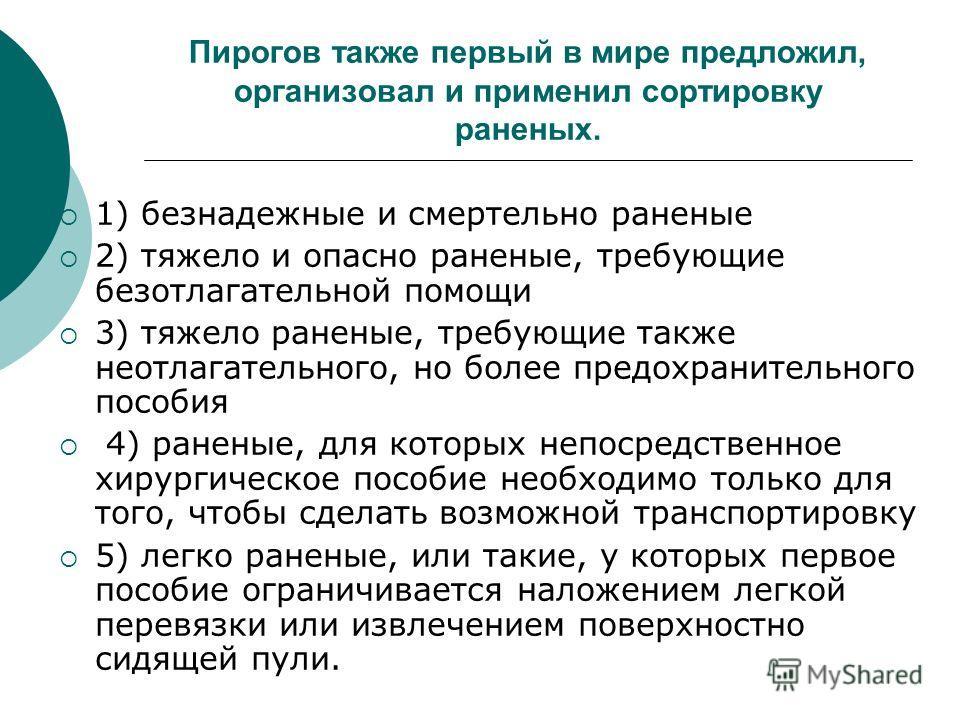 Пирогов также первый в мире предложил, организовал и применил сортировку раненых. 1) безнадежные и смертельно раненые 2) тяжело и опасно раненые, требующие безотлагательной помощи 3) тяжело раненые, требующие также неотлагательного, но более предохра