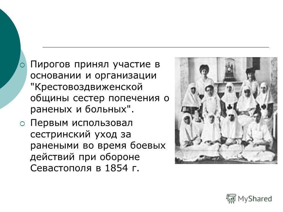 Пирогов принял участие в основании и организации Крестовоздвиженской общины сестер попечения о раненых и больных. Первым использовал сестринский уход за ранеными во время боевых действий при обороне Севастополя в 1854 г.