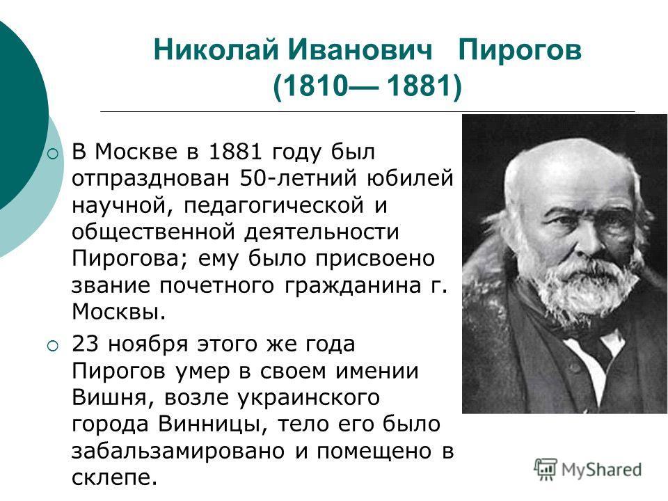 Николай Иванович Пирогов (1810 1881) В Москве в 1881 году был отпразднован 50-летний юбилей научной, педагогической и общественной деятельности Пирогова; ему было присвоено звание почетного гражданина г. Москвы. 23 ноября этого же года Пирогов умер в