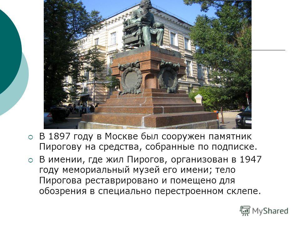 В 1897 году в Москве был сооружен памятник Пирогову на средства, собранные по подписке. В имении, где жил Пирогов, организован в 1947 году мемориальный музей его имени; тело Пирогова реставрировано и помещено для обозрения в специально перестроенном