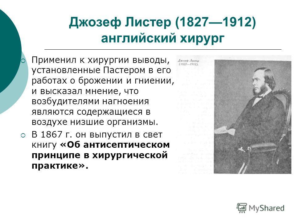 Джозеф Листер (18271912) английский хирург Применил к хирургии выводы, установленные Пастером в его работах о брожении и гниении, и высказал мнение, что возбудителями нагноения являются содержащиеся в воздухе низшие организмы. В 1867 г. он выпустил в