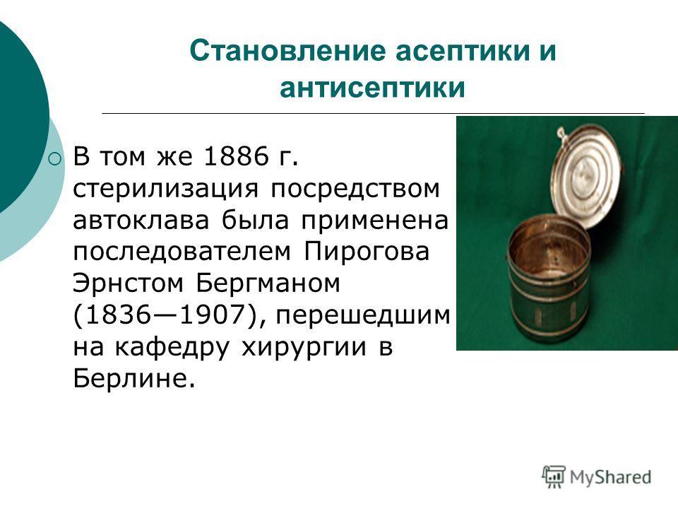 Становление асептики и антисептики В том же 1886 г. стерилизация посредством автоклава была применена последователем Пирогова Эрнстом Бергманом (18361907), перешедшим на кафедру хирургии в Берлине.
