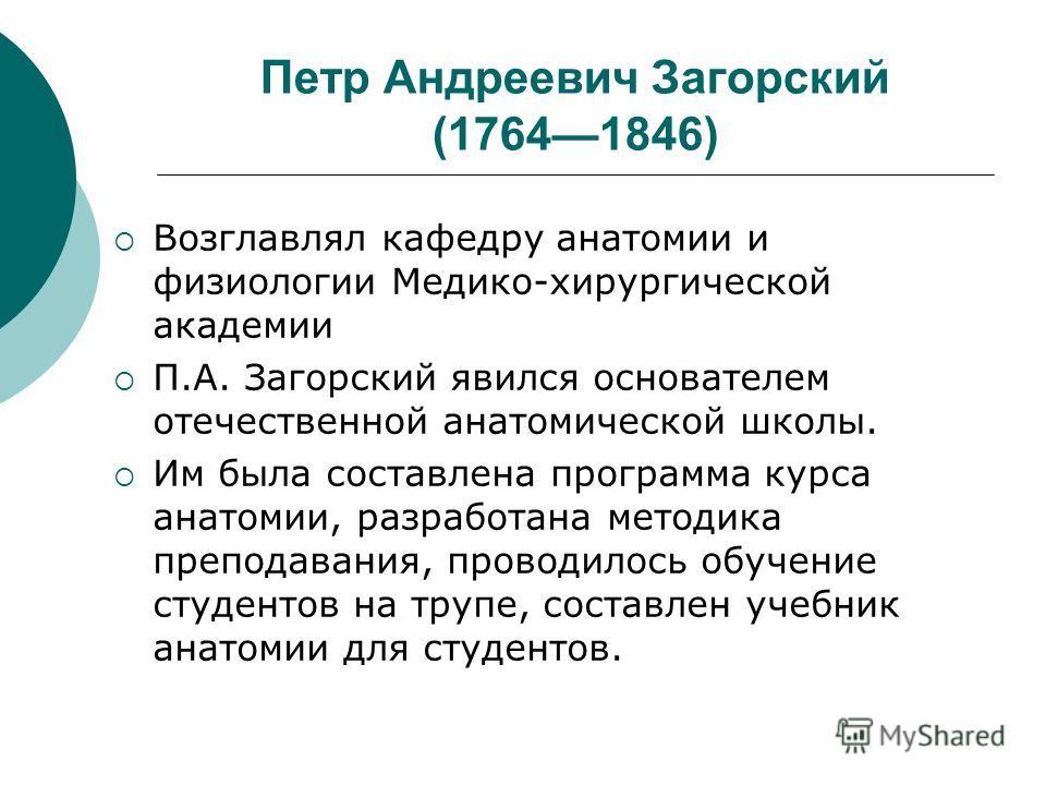 Петр Андреевич Загорский (17641846) Возглавлял кафедру анатомии и физиологии Медико-хирургической академии П.А. Загорский явился основателем отечественной анатомической школы. Им была составлена программа курса анатомии, разработана методика преподав