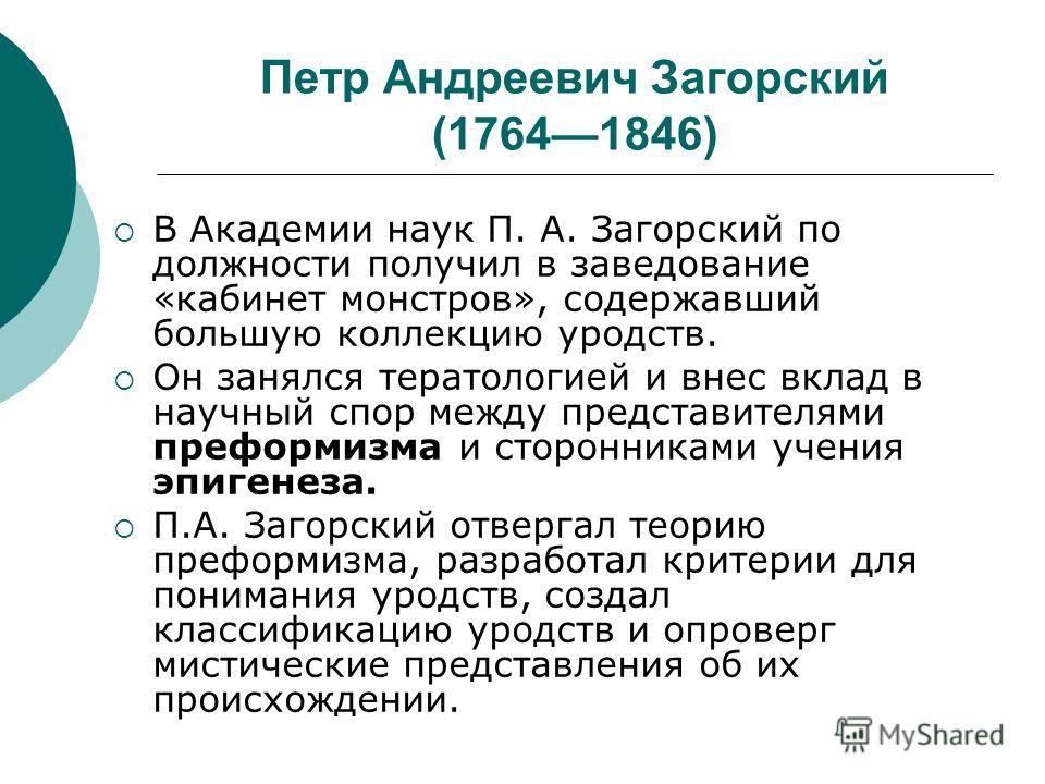 Петр Андреевич Загорский (17641846) В Академии наук П. А. Загорский по должности получил в заведование «кабинет монстров», содержавший большую коллекцию уродств. Он занялся тератологией и внес вклад в научный спор между представителями преформизма и