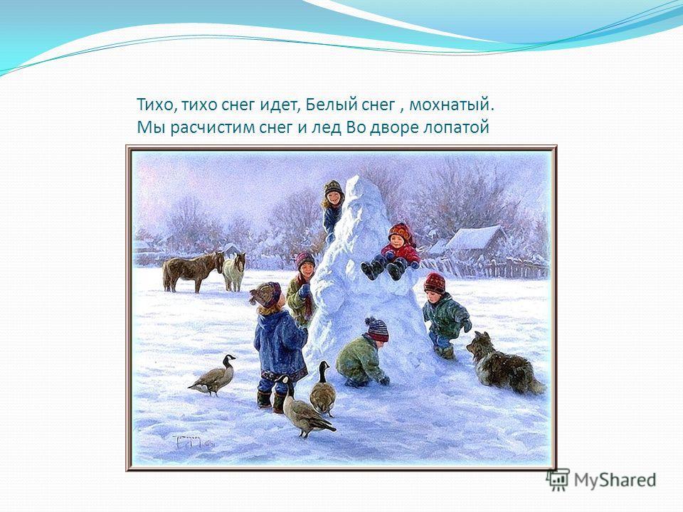 Тихо, тихо снег идет, Белый снег, мохнатый. Мы расчистим снег и лед Во дворе лопатой
