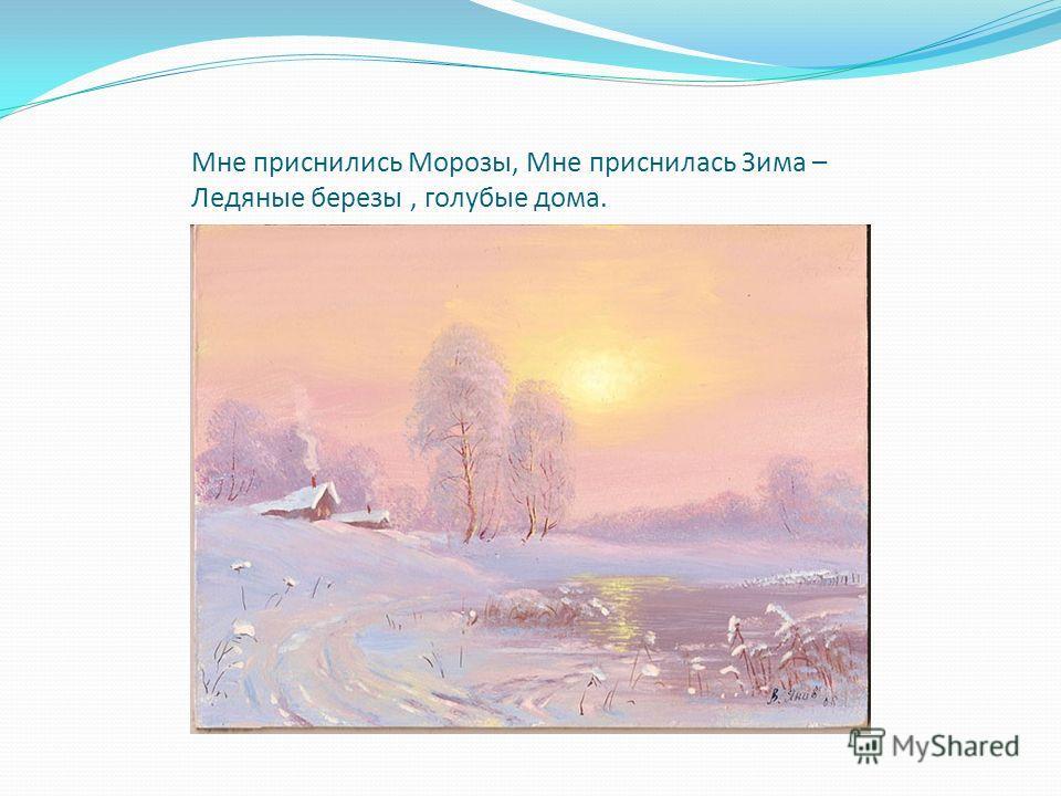 Мне приснились Морозы, Мне приснилась Зима – Ледяные березы, голубые дома.