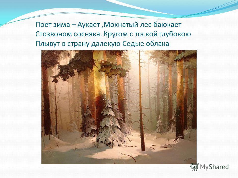 Поет зима – Аукает,Мохнатый лес баюкает Стозвоном сосняка. Кругом с тоской глубокою Плывут в страну далекую Седые облака