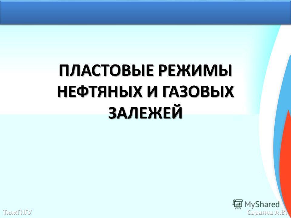 ПЛАСТОВЫЕ РЕЖИМЫ НЕФТЯНЫХ И ГАЗОВЫХ ЗАЛЕЖЕЙ ТюмГНГУ Саранча А.В.