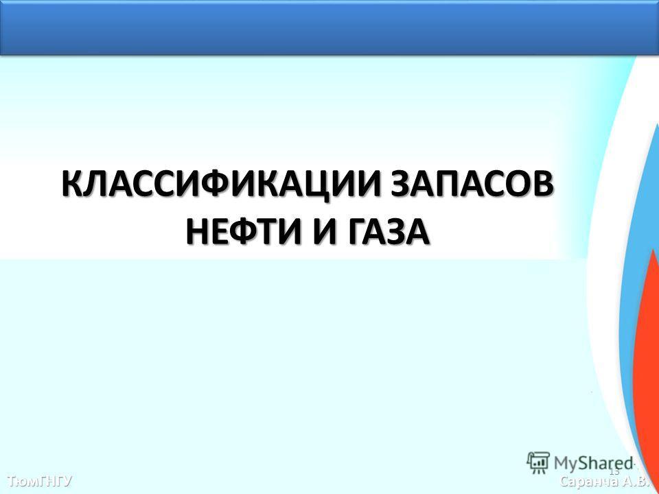 КЛАССИФИКАЦИИ ЗАПАСОВ НЕФТИ И ГАЗА ТюмГНГУ Саранча А.В. 13