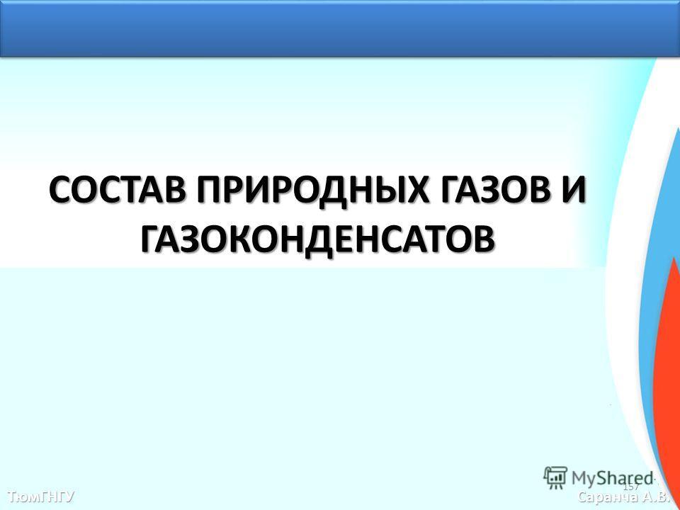 СОСТАВ ПРИРОДНЫХ ГАЗОВ И ГАЗОКОНДЕНСАТОВ ТюмГНГУ Саранча А.В. 157