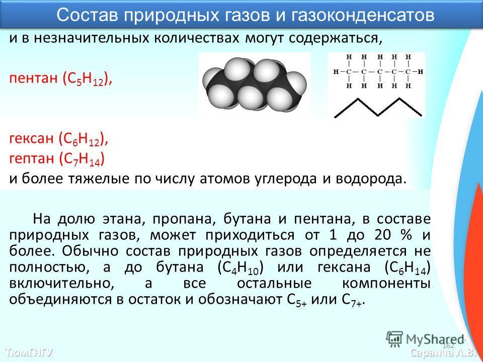Состав природных газов и газоконденсатов 162 ТюмГНГУ Саранча А.В. и в незначительных количествах могут содержаться, пентан (С 5 H 12 ), гексан (С 6 Н 12 ), гептан (С 7 Н 14 ) и более тяжелые по числу атомов углерода и водорода. На долю этана, пропана