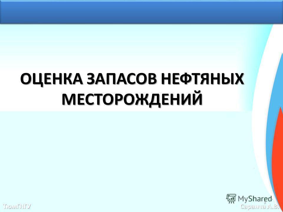 ОЦЕНКА ЗАПАСОВ НЕФТЯНЫХ МЕСТОРОЖДЕНИЙ ТюмГНГУ Саранча А.В. 5