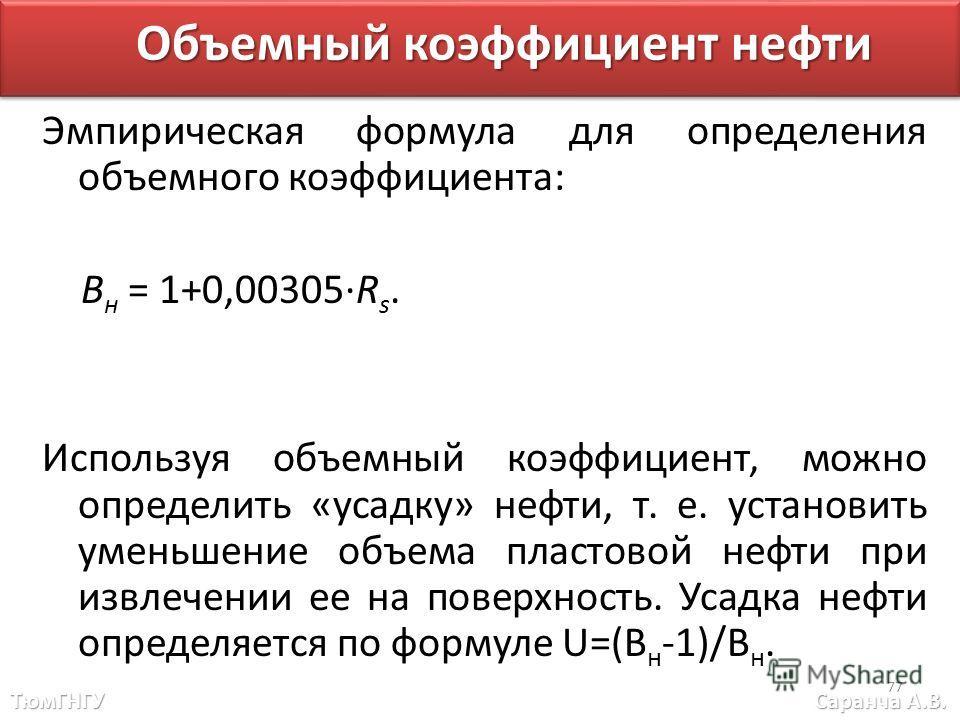 Эмпирическая формула для определения объемного коэффициента: B н = 1+0,00305·R s. Используя объемный коэффициент, можно определить «усадку» нефти, т. е. установить уменьшение объема пластовой нефти при извлечении ее на поверхность. Усадка нефти опред