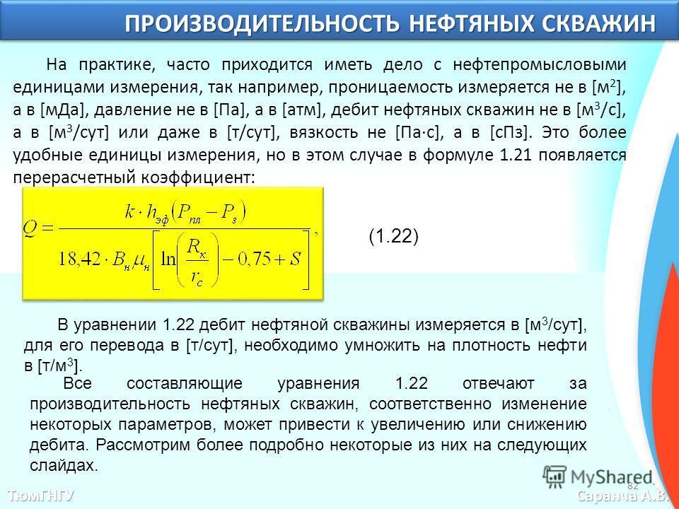 ТюмГНГУ Саранча А.В. ПРОИЗВОДИТЕЛЬНОСТЬ НЕФТЯНЫХ СКВАЖИН На практике, часто приходится иметь дело с нефтепромысловыми единицами измерения, так например, проницаемость измеряется не в [м 2 ], а в [м Да], давление не в [Па], а в [атм], дебит нефтяных с