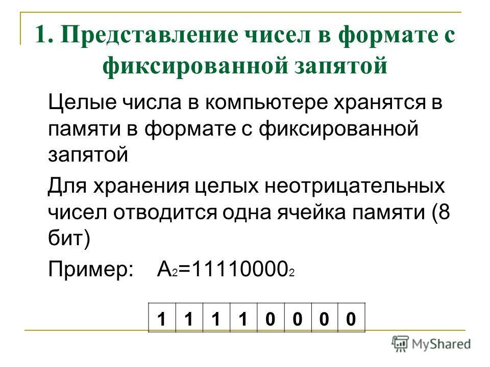 1. Представление чисел в формате с фиксированной запятой Целые числа в компьютере хранятся в памяти в формате с фиксированной запятой Для хранения целых неотрицательных чисел отводится одна ячейка памяти (8 бит) Пример: А 2 =11110000 2 11110000