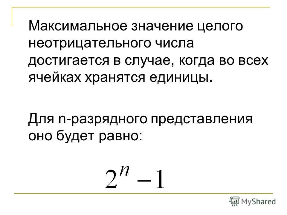 Максимальное значение целого неотрицательного числа достигается в случае, когда во всех ячейках хранятся единицы. Для n-разрядного представления оно будет равно: