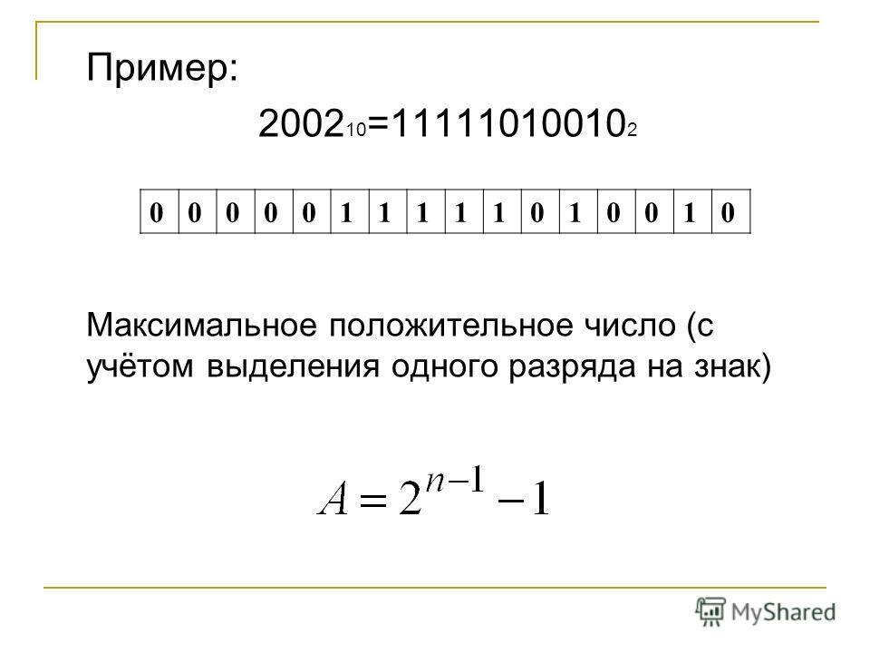 Пример: 2002 10 =11111010010 2 Максимальное положительное число (с учётом выделения одного разряда на знак) 0000011111010010