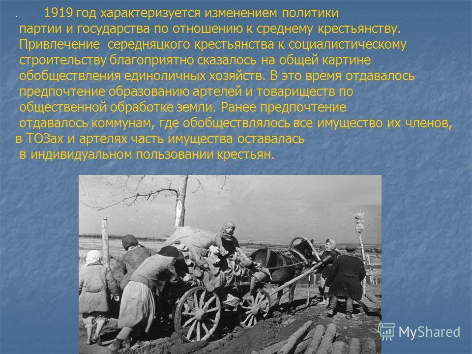 . 1919 год характеризуется изменением политики партии и государства по отношению к среднему крестьянству. Привлечение середняцкого крестьянства к социалистическому строительству благоприятно сказалось на общей картине обобществления единоличных хозяй
