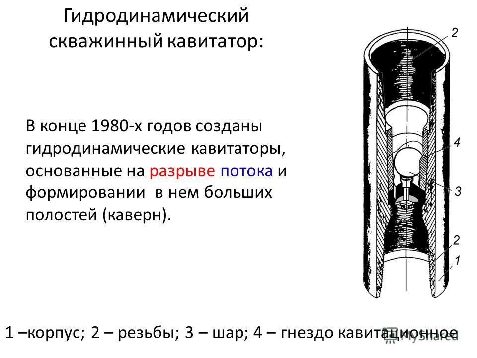 Гидродинамический скважинный кавитатор: 1 –корпус; 2 – резьбы; 3 – шар; 4 – гнездо кавитационное В конце 1980-х годов созданы гидродинамические кавитаторы, основанные на разрыве потока и формировании в нем больших полостей (каверн).