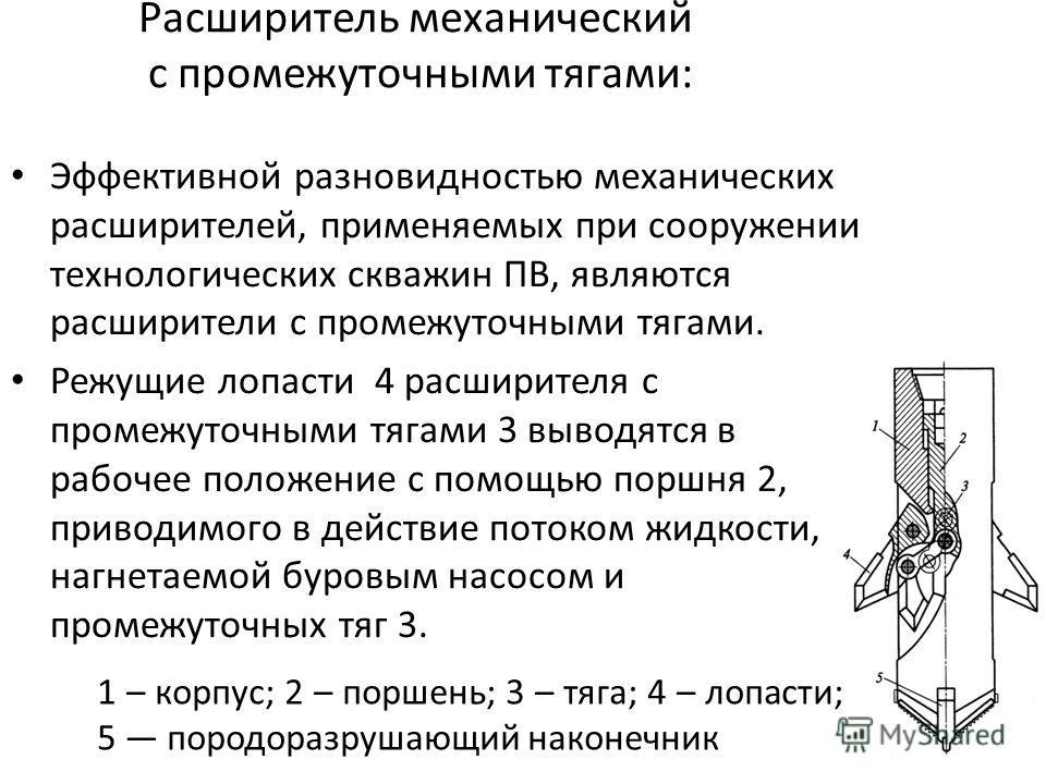 Расширитель механический с промежуточными тягами: 1 – корпус; 2 – поршень; 3 – тяга; 4 – лопасти; 5 породоразрушающий наконечник Эффективной разновидностью механических расширителей, применяемых при сооружении технологических скважин ПВ, являются рас