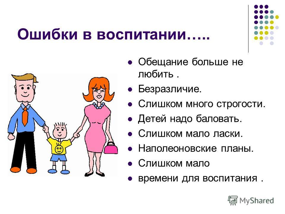 Ошибки в воспитании….. Обещание больше не любить. Безразличие. Слишком много строгости. Детей надо баловать. Слишком мало ласки. Наполеоновские планы. Слишком мало времени для воспитания.