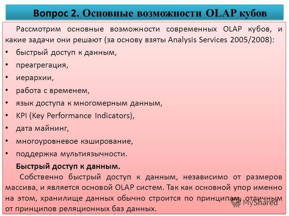 Рассмотрим основные возможности современных OLAP кубов, и какие задачи они решают (за основу взяты Analysis Services 2005/2008): быстрый доступ к данным, преагрегация, иерархии, работа с временем, язык доступа к многомерным данным, KPI (Key Performan