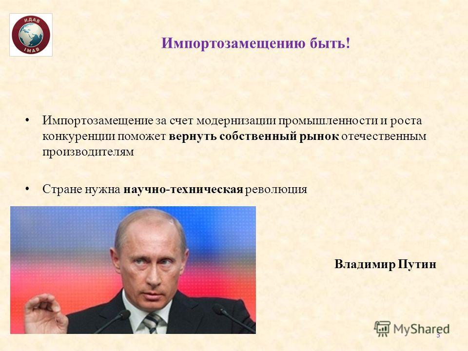 Импортозамещению быть! Импортозамещение за счет модернизации промышленности и роста конкуренции поможет вернуть собственный рынок отечественным производителям Стране нужна научно-техническая революция Владимир Путин 3