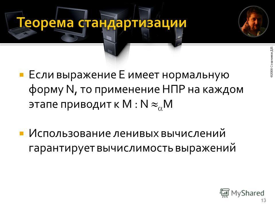 ©2008 Сошников Д.В. 13 Если выражение E имеет нормальную форму N, то применение НПР на каждом этапе приводит к M : N M Использование ленивых вычислений гарантирует вычислимость выражений