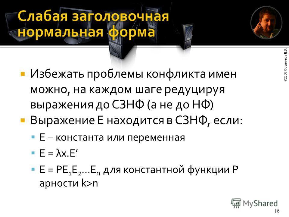 ©2008 Сошников Д.В. 16 Избежать проблемы конфликта имен можно, на каждом шаге редуцируя выражения до СЗНФ (а не до НФ) Выражение E находится в СЗНФ, если: E – константа или переменная E = λx.E E = PE 1 E 2 …E n для константной функции P арности k>n