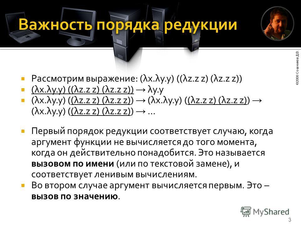 ©2008 Сошников Д.В. 3 Рассмотрим выражение: (λx.λy.y) ((λz.z z) (λz.z z)) (λx.λy.y) ((λz.z z) (λz.z z)) λy.y (λx.λy.y) ((λz.z z) (λz.z z)) (λx.λy.y) ((λz.z z) (λz.z z)) (λx.λy.y) ((λz.z z) (λz.z z)) … Первый порядок редукции соответствует случаю, ког