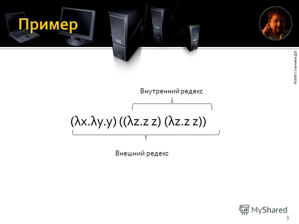 ©2008 Сошников Д.В. 5 (λx.λy.y) ((λz.z z) (λz.z z)) Внутренний редекс Внешний редекс