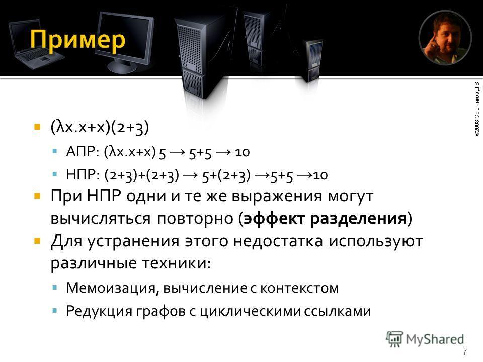 ©2008 Сошников Д.В. 7 (λx.x+x)(2+3) АПР: (λx.x+x) 5 5+5 10 НПР: (2+3)+(2+3) 5+(2+3) 5+5 10 При НПР одни и те же выражения могут вычисляться повторно (эффект разделения) Для устранения этого недостатка используют различные техники: Мемоизация, вычисле