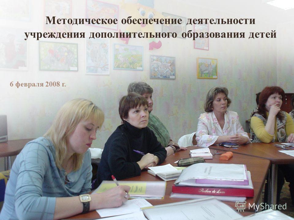 Методическое обеспечение деятельности учреждения дополнительного образования детей 6 февраля 2008 г.