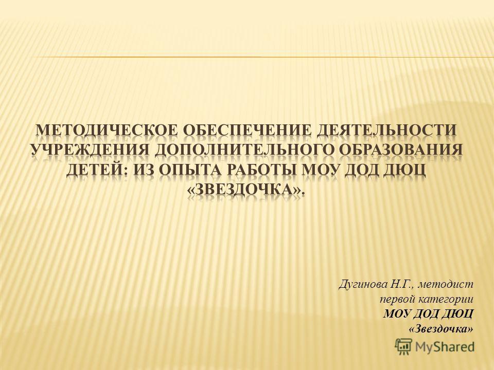 Дугинова Н.Г., методист первой категории МОУ ДОД ДЮЦ «Звездочка»