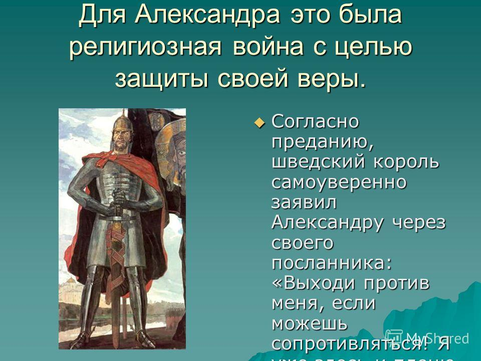 Для Александра это была религиозная война с целью защиты своей веры. Согласно преданию, шведский король самоуверенно заявил Александру через своего посланника: «Выходи против меня, если можешь сопротивляться! Я уже здесь и пленю твою землю» Согласно