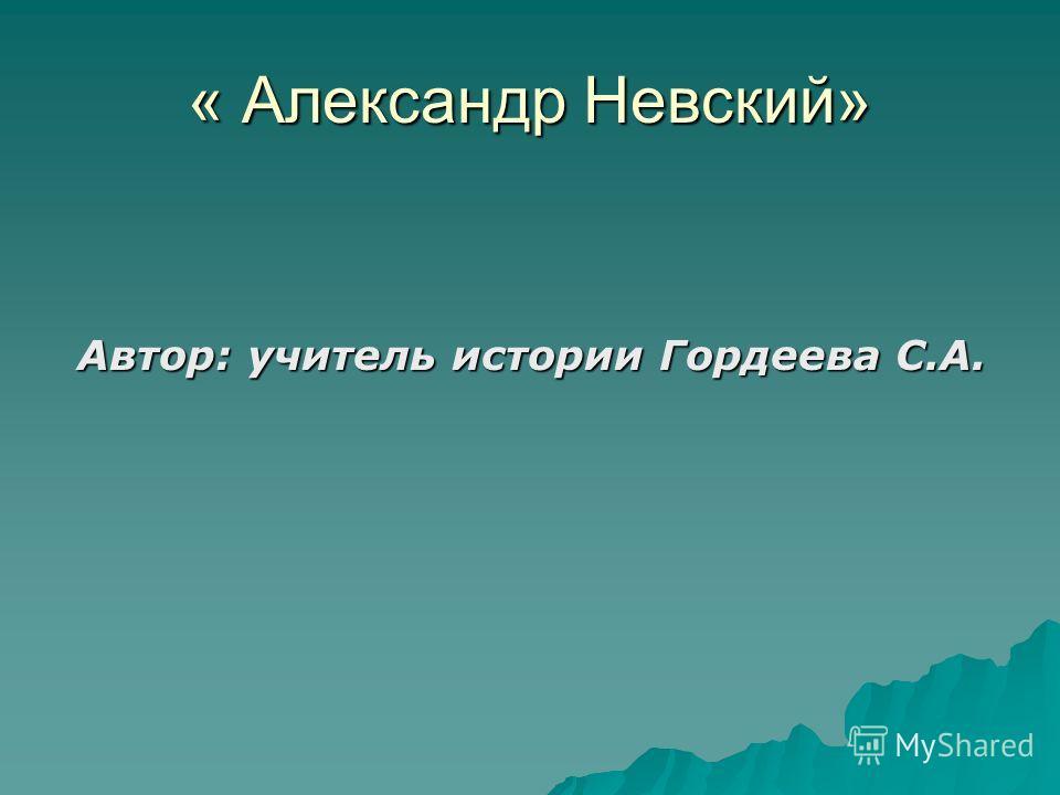 « Александр Невский» Автор: учитель истории Гордеева С.А.