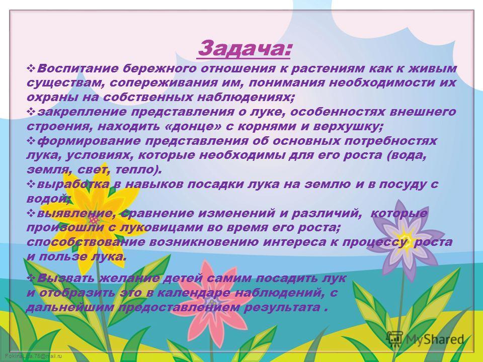 FokinaLida.75@mail.ru Задача: Воспитание бережного отношения к растениям как к живым существам, сопереживания им, понимания необходимости их охраны на собственных наблюдениях; закрепление представления о луке, особенностях внешнего строения, находить