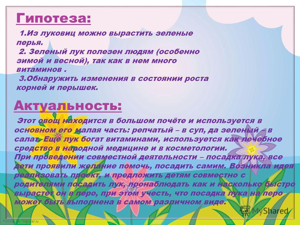 FokinaLida.75@mail.ru Гипотеза: 1. Из луковиц можно вырастить зеленые перья. 2. Зеленый лук полезен людям (особенно зимой и весной), так как в нем много витаминов. 3. Обнаружить изменения в состоянии роста корней и перышек. Актуальность: Этот овощ на