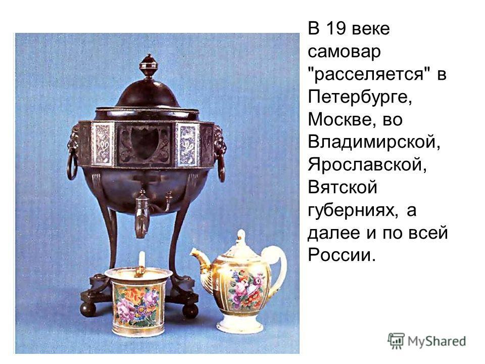 В 19 веке самовар расселяется в Петербурге, Москве, во Владимирской, Ярославской, Вятской губерниях, а далее и по всей России.