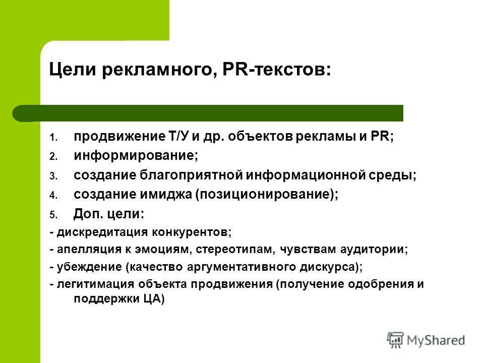 Цели рекламного, PR-текстов: 1. продвижение Т/У и др. объектов рекламы и PR; 2. информирование; 3. создание благоприятной информационной среды; 4. создание имиджа (позиционирование); 5. Доп. цели: - дискредитация конкурентов; - апелляция к эмоциям, с