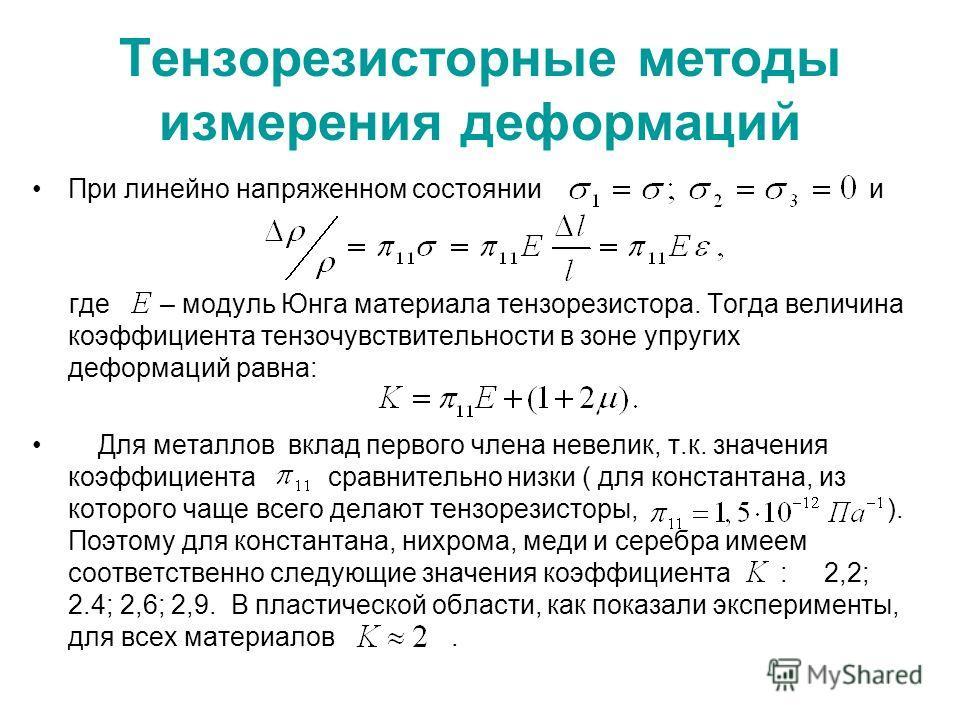 Тензорезисторные методы измерения деформаций При линейно напряженном состоянии и где – модуль Юнга материала тензорезистора. Тогда величина коэффициента тензочувствительности в зоне упругих деформаций равна: Для металлов вклад первого члена невелик,