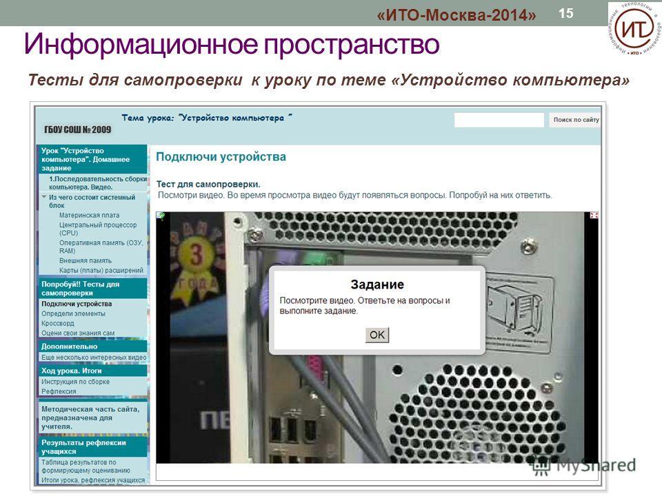 15 Тесты для самопроверки к уроку по теме «Устройство компьютера» «ИТО-Москва-2014» Информационное пространство