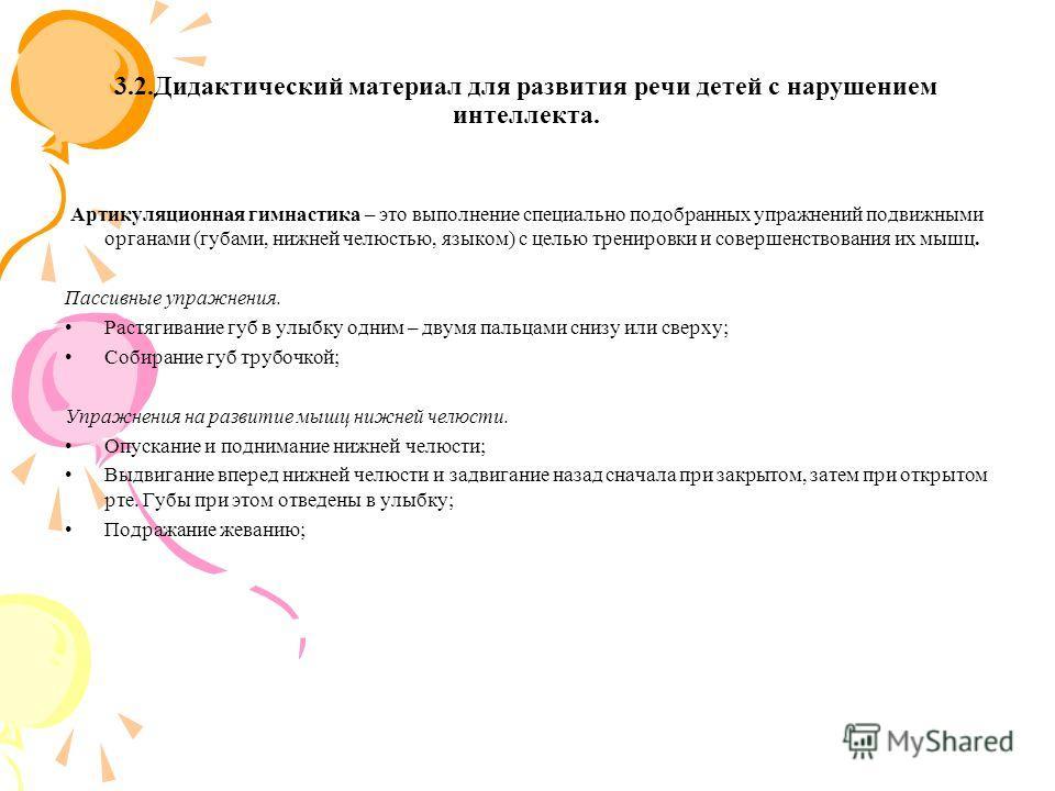 3.2. Дидактический материал для развития речи детей с нарушением интеллекта. Артикуляционная гимнастика – это выполнение специально подобранных упражнений подвижными органами (губами, нижней челюстью, языком) с целью тренировки и совершенствования их