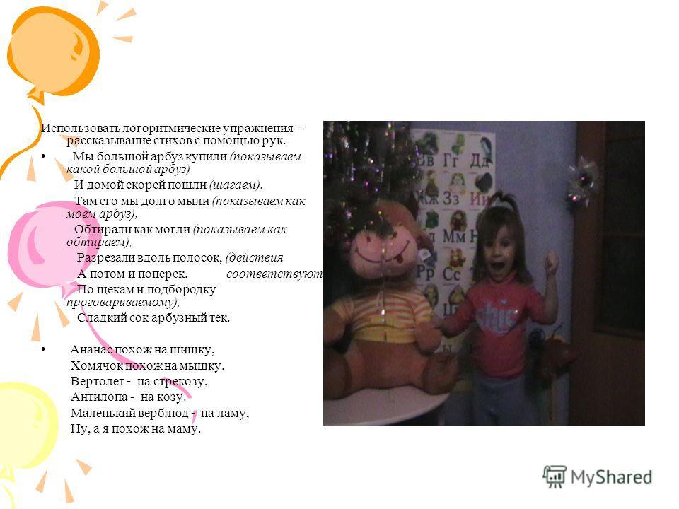 Использовать логоритмические упражнения – рассказывание стихов с помощью рук. Мы большой арбуз купили (показываем какой большой арбуз) И домой скорей пошли (шагаем). Там его мы долго мыли (показываем как моем арбуз), Обтирали как могли (показываем ка