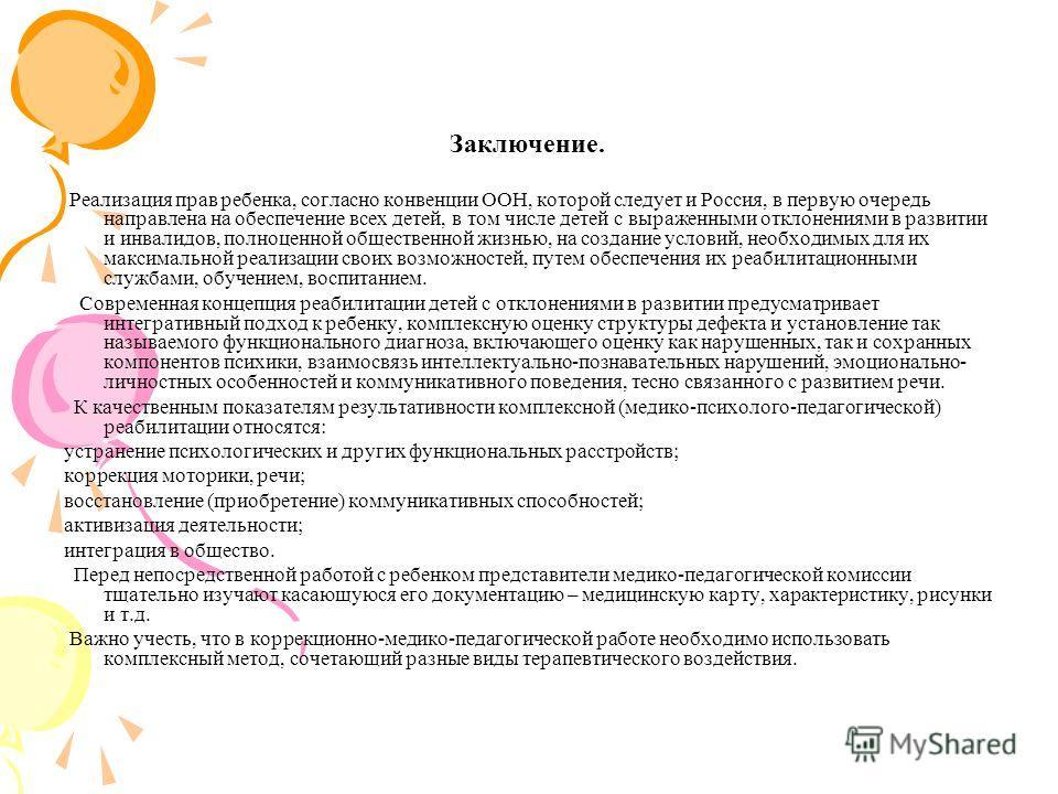 Заключение. Реализация прав ребенка, согласно конвенции ООН, которой следует и Россия, в первую очередь направлена на обеспечение всех детей, в том числе детей с выраженными отклонениями в развитии и инвалидов, полноценной общественной жизнью, на соз