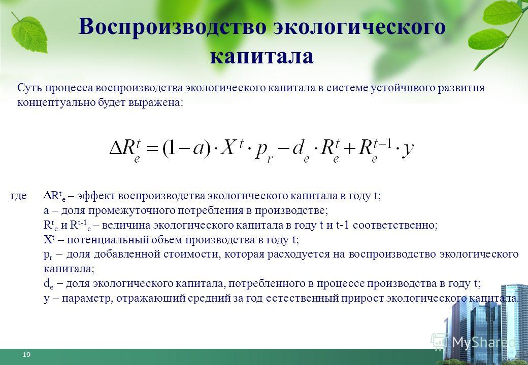 19 Воспроизводство экологического капитала Суть процесса воспроизводства экологического капитала в системе устойчивого развития концептуально будет выражена: где R t e – эффект воспроизводства экологического капитала в году t; а – доля промежуточного