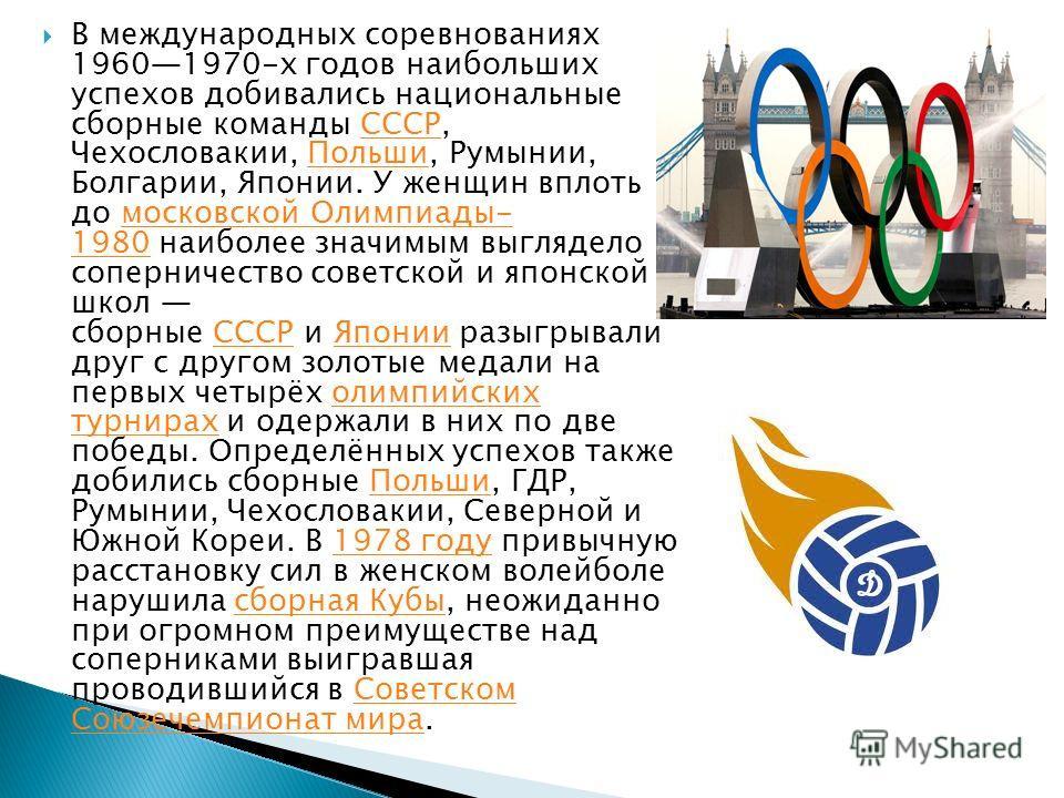 В международных соревнованиях 19601970-х годов наибольших успехов добивались национальные сборные команды СССР, Чехословакии, Польши, Румынии, Болгарии, Японии. У женщин вплоть до московской Олимпиады- 1980 наиболее значимым выглядело соперничество с