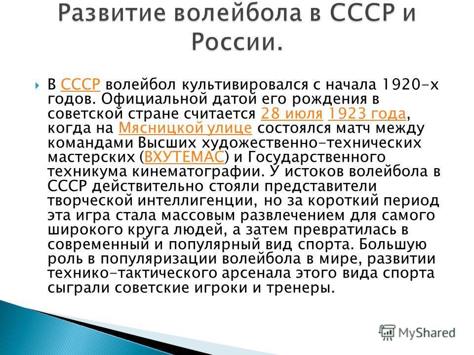 В СССР волейбол культивировался с начала 1920-х годов. Официальной датой его рождения в советской стране считается 28 июля 1923 года, когда на Мясницкой улице состоялся матч между командами Высших художественно-технических мастерских (ВХУТЕМАС) и Гос